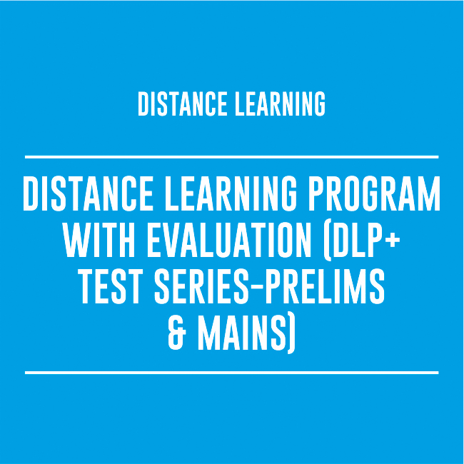 DISTANCE LEARNING PROGRAM WITH EVALUATION (DLP + TEST SERIES – PRELIMS & MAINS)